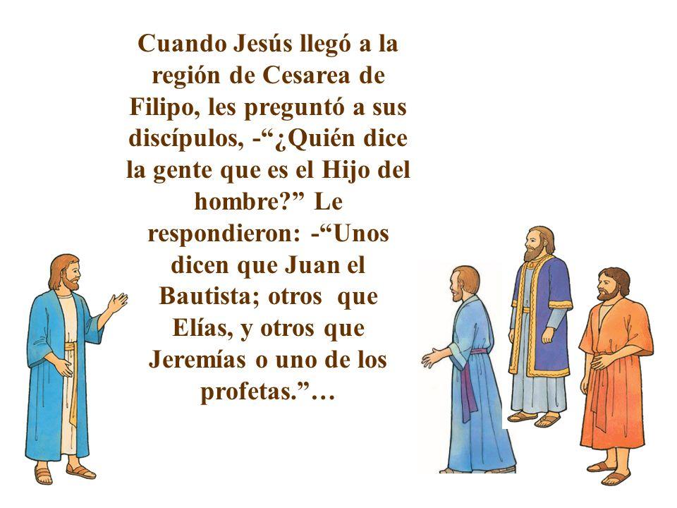 Cuando Jesús llegó a la región de Cesarea de Filipo, les preguntó a sus discípulos, -¿Quién dice la gente que es el Hijo del hombre? Le respondieron: