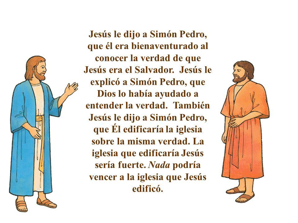 Jesús le dijo a Simón Pedro, que él era bienaventurado al conocer la verdad de que Jesús era el Salvador. Jesús le explicó a Simón Pedro, que Dios lo