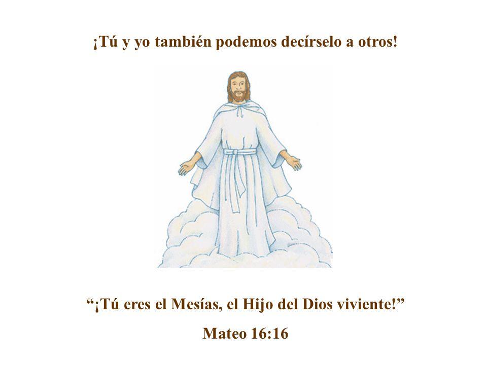 ¡Tú y yo también podemos decírselo a otros! ¡Tú eres el Mesías, el Hijo del Dios viviente! Mateo 16:16
