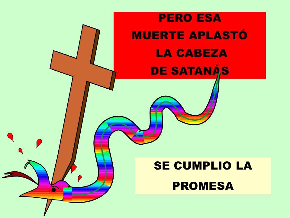 PERO ESA MUERTE APLASTÓ LA CABEZA DE SATANÁS SE CUMPLIO LA PROMESA