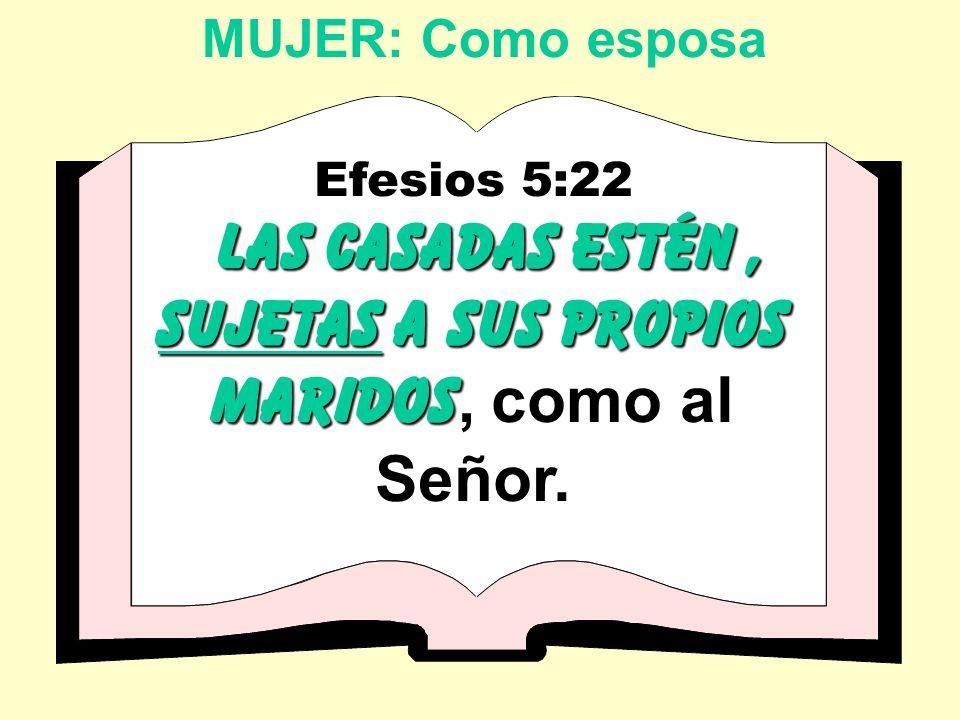 MUJER: Como esposa Efesios 5:22 las casadas estén, sujetas a sus propios maridos las casadas estén, sujetas a sus propios maridos, como al Señor.