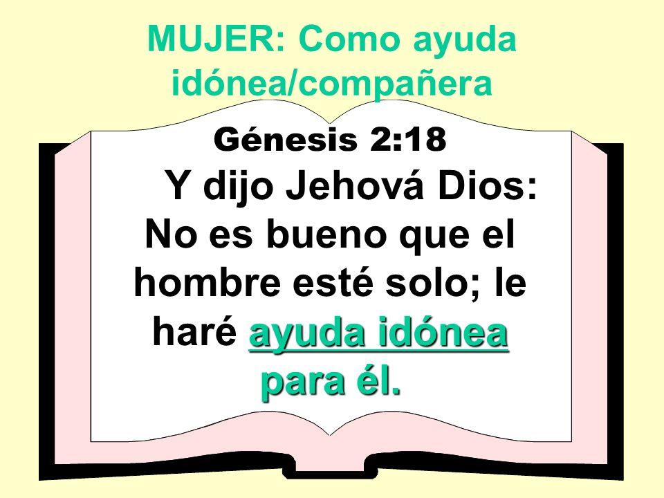 MUJER: Como ayuda idónea/compañera Génesis 2:18 ayuda idónea Y dijo Jehová Dios: No es bueno que el hombre esté solo; le haré ayuda idónea para él.