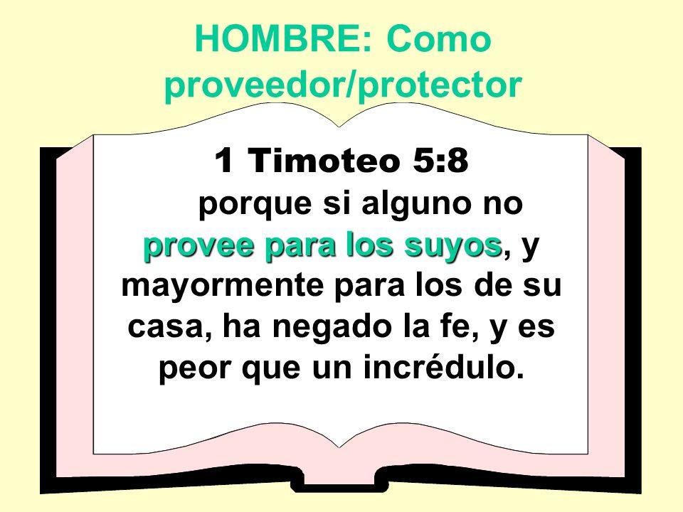 HOMBRE: Como proveedor/protector 1 Timoteo 5:8 provee para los suyos porque si alguno no provee para los suyos, y mayormente para los de su casa, ha negado la fe, y es peor que un incrédulo.