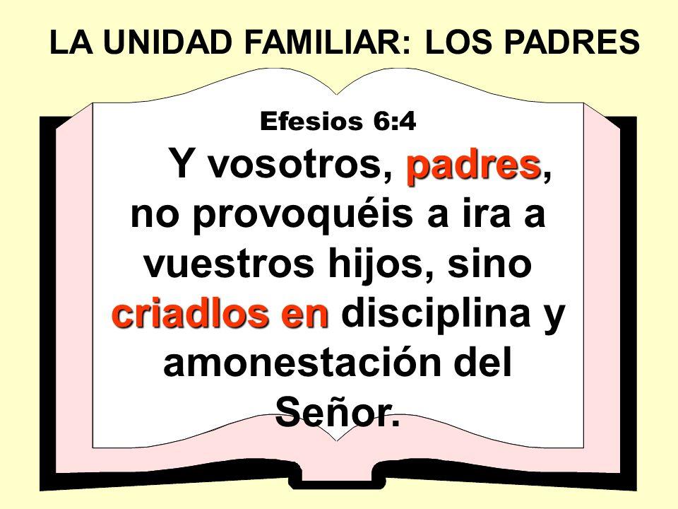 LA UNIDAD FAMILIAR: LOS PADRES Efesios 6:4 padres criadlos en Y vosotros, padres, no provoquéis a ira a vuestros hijos, sino criadlos en disciplina y amonestación del Señor.