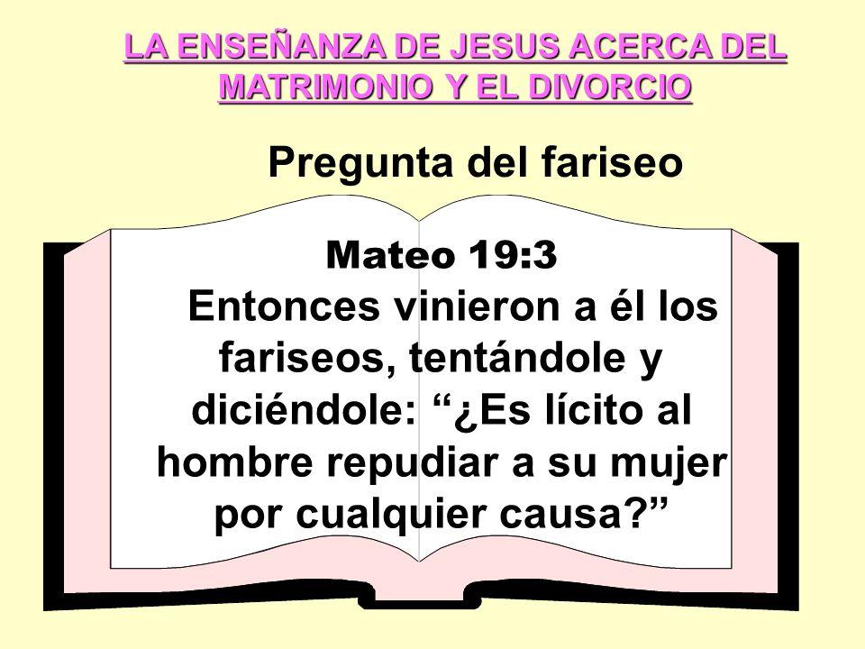 LA ENSEÑANZA DE JESUS ACERCA DEL MATRIMONIO Y EL DIVORCIO Pregunta del fariseo Mateo 19:3 Entonces vinieron a él los fariseos, tentándole y diciéndole: ¿Es lícito al hombre repudiar a su mujer por cualquier causa?