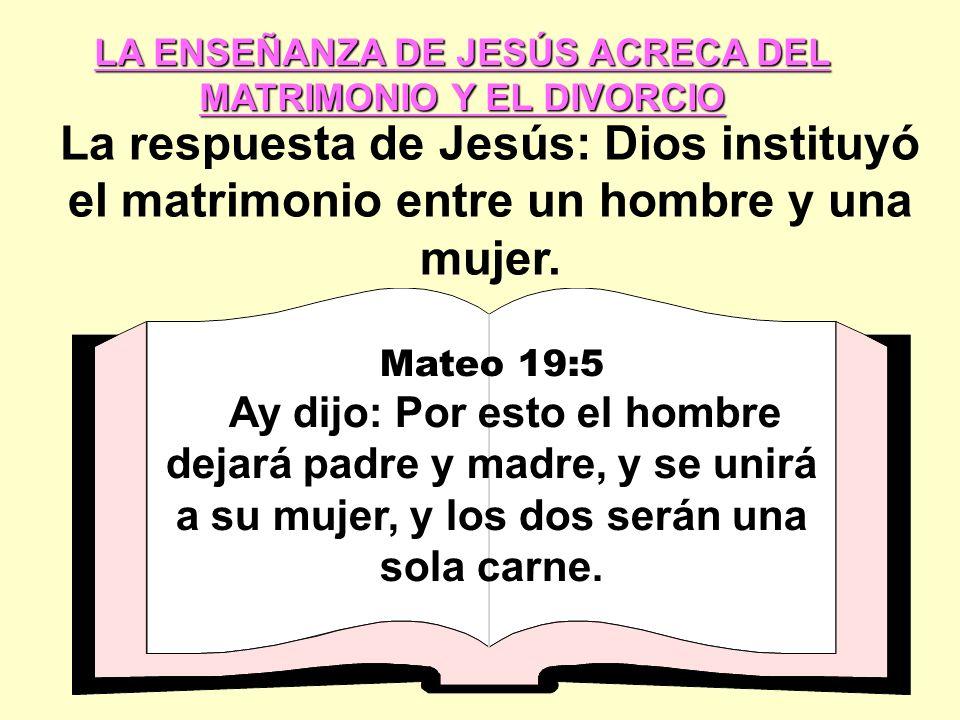 LA ENSEÑANZA DE JESÚS ACRECA DEL MATRIMONIO Y EL DIVORCIO La respuesta de Jesús: Dios instituyó el matrimonio entre un hombre y una mujer.