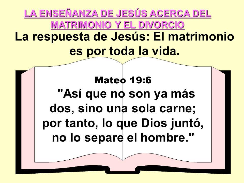 LA ENSEÑANZA DE JESÚS ACERCA DEL MATRIMONIO Y EL DIVORCIO La respuesta de Jesús: El matrimonio es por toda la vida.