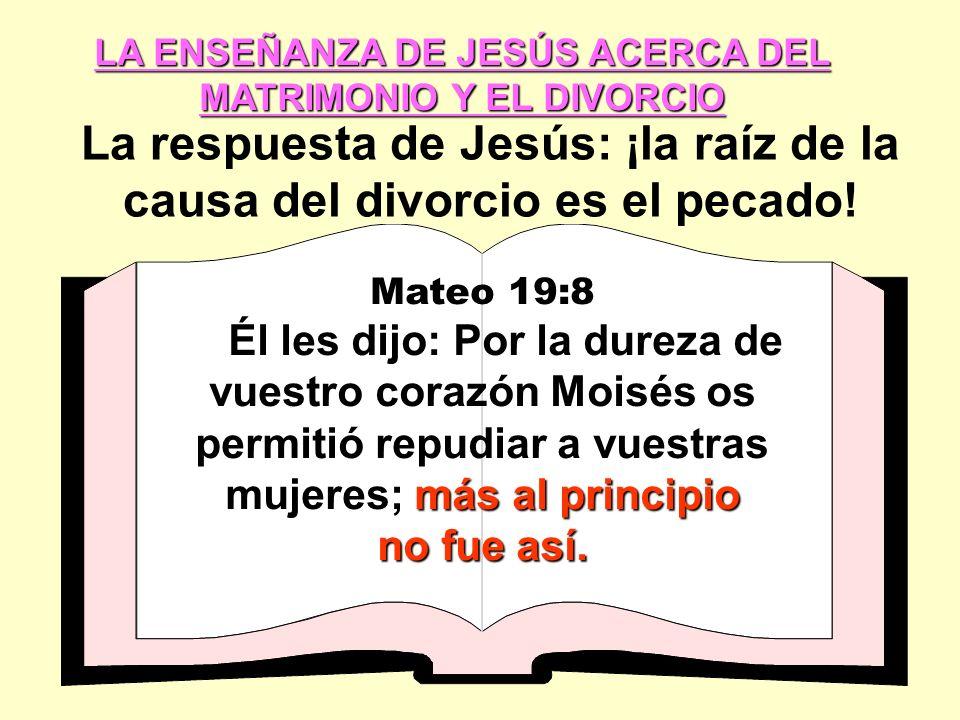LA ENSEÑANZA DE JESÚS ACERCA DEL MATRIMONIO Y EL DIVORCIO La respuesta de Jesús: ¡la raíz de la causa del divorcio es el pecado.