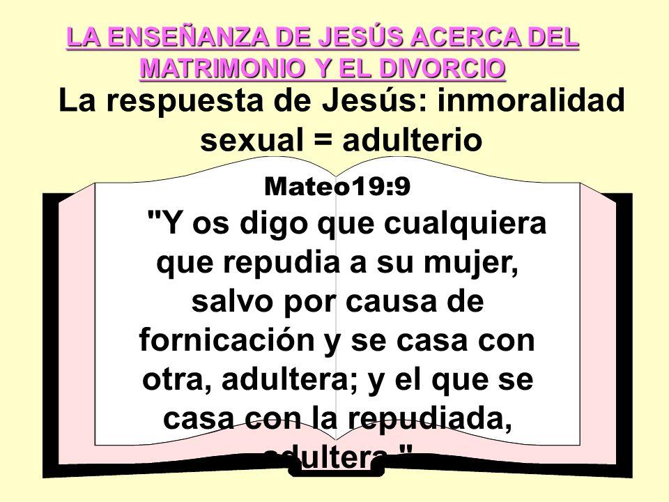 LA ENSEÑANZA DE JESÚS ACERCA DEL MATRIMONIO Y EL DIVORCIO La respuesta de Jesús: inmoralidad sexual = adulterio Mateo19:9 Y os digo que cualquiera que repudia a su mujer, salvo por causa de fornicación y se casa con otra, adultera; y el que se casa con la repudiada, adultera.