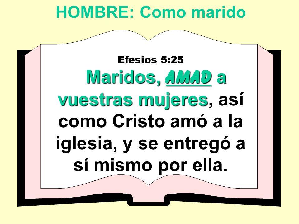 HOMBRE: Como marido Efesios 5:25 Maridos, AMAD a vuestras mujeres Maridos, AMAD a vuestras mujeres, así como Cristo amó a la iglesia, y se entregó a sí mismo por ella.