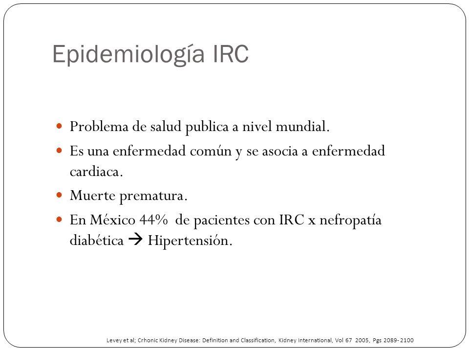 Epidemiología IRC Problema de salud publica a nivel mundial. Es una enfermedad común y se asocia a enfermedad cardiaca. Muerte prematura. En México 44