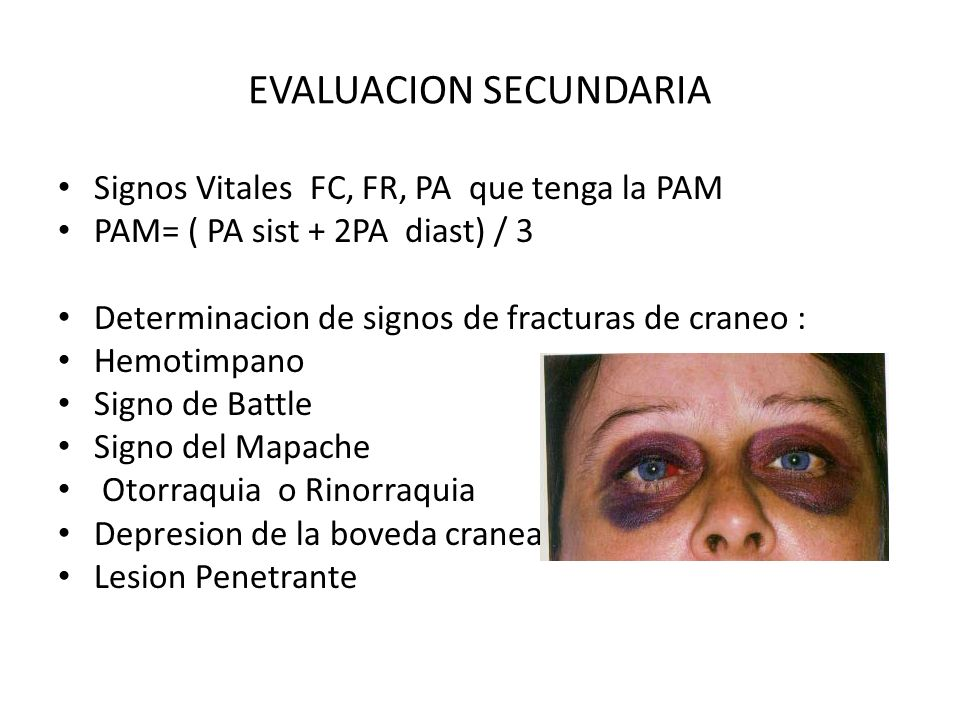 EVALUACION SECUNDARIA Signos Vitales FC, FR, PA que tenga la PAM PAM= ( PA sist + 2PA diast) / 3 Determinacion de signos de fracturas de craneo : Hemo
