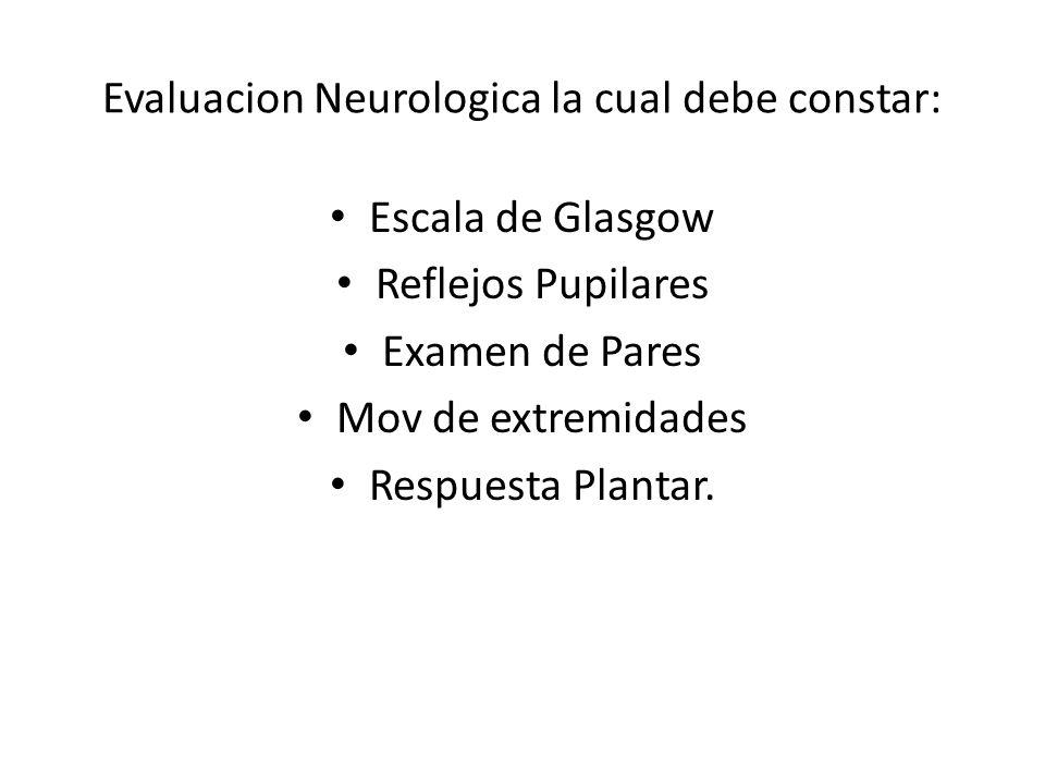 Evaluacion Neurologica la cual debe constar: Escala de Glasgow Reflejos Pupilares Examen de Pares Mov de extremidades Respuesta Plantar.