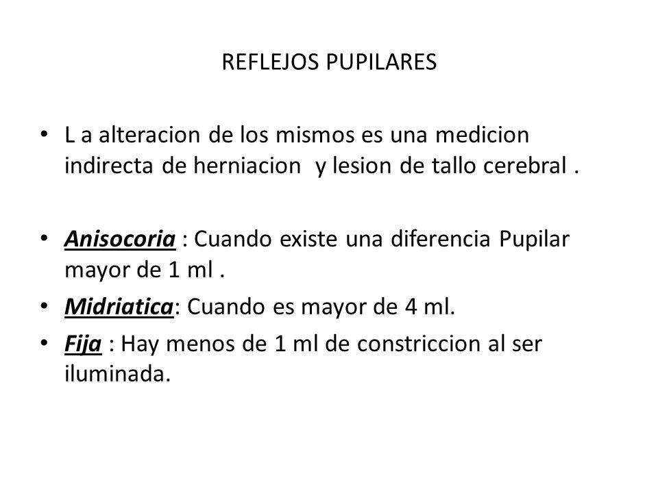 REFLEJOS PUPILARES L a alteracion de los mismos es una medicion indirecta de herniacion y lesion de tallo cerebral. Anisocoria : Cuando existe una dif