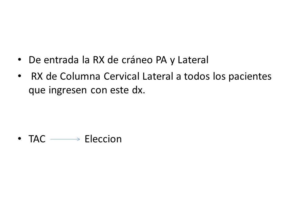 De entrada la RX de cráneo PA y Lateral RX de Columna Cervical Lateral a todos los pacientes que ingresen con este dx. TAC Eleccion