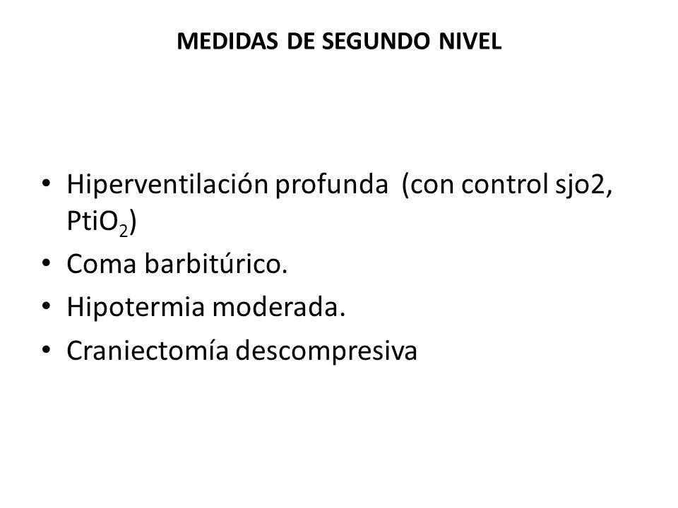 MEDIDAS DE SEGUNDO NIVEL Hiperventilación profunda (con control sjo2, PtiO 2 ) Coma barbitúrico. Hipotermia moderada. Craniectomía descompresiva