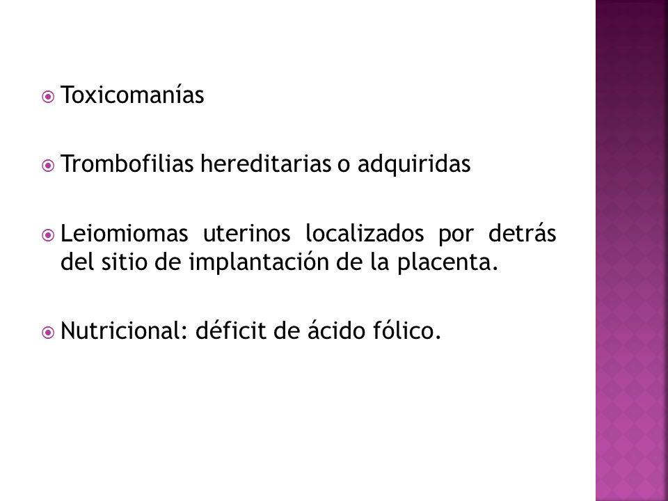 Toxicomanías Trombofilias hereditarias o adquiridas Leiomiomas uterinos localizados por detrás del sitio de implantación de la placenta. Nutricional: