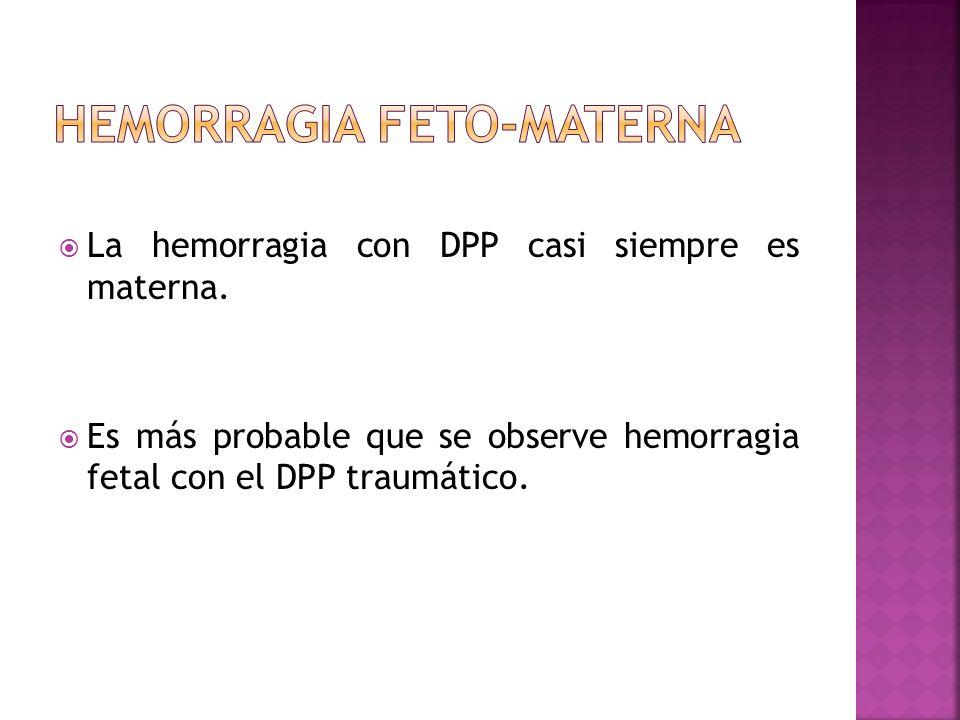 La hemorragia con DPP casi siempre es materna. Es más probable que se observe hemorragia fetal con el DPP traumático.