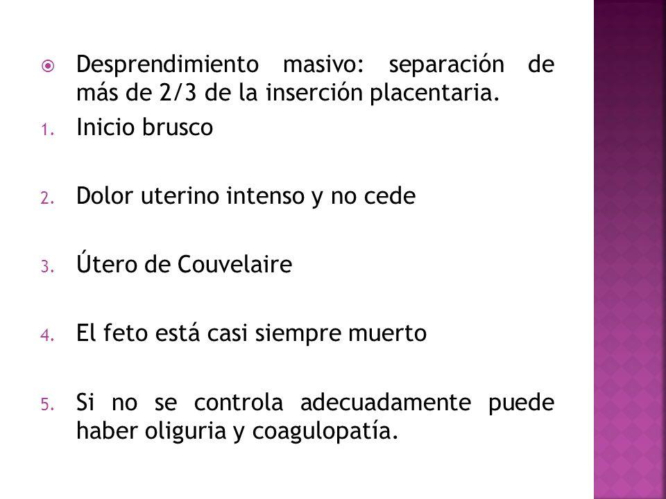 Desprendimiento masivo: separación de más de 2/3 de la inserción placentaria. 1. Inicio brusco 2. Dolor uterino intenso y no cede 3. Útero de Couvelai