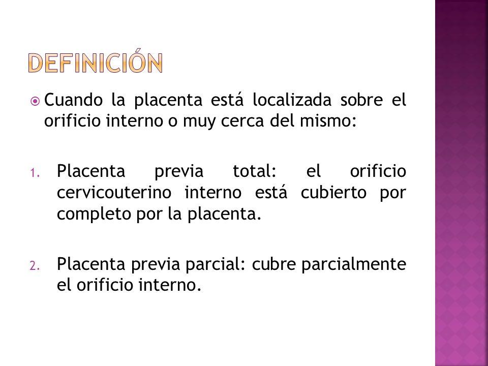 Cuando la placenta está localizada sobre el orificio interno o muy cerca del mismo: 1. Placenta previa total: el orificio cervicouterino interno está