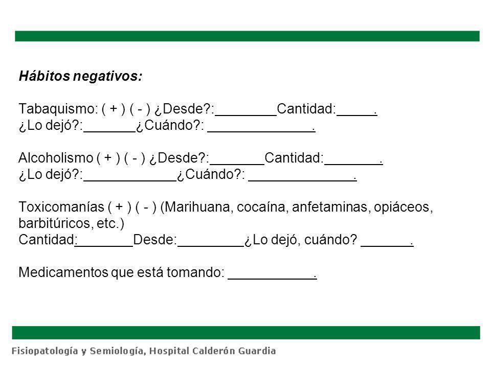 Hábitos negativos: Tabaquismo: ( + ) ( - ) ¿Desde?: Cantidad:. ¿Lo dejó?: ¿Cuándo?:. Alcoholismo ( + ) ( - ) ¿Desde?: Cantidad:. ¿Lo dejó?: ¿Cuándo?:.