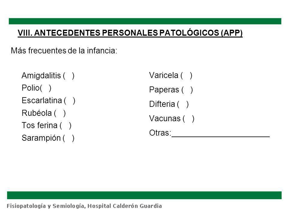 VIII. ANTECEDENTES PERSONALES PATOLÓGICOS (APP) Más frecuentes de la infancia: Amigdalitis ( ) Polio( ) Escarlatina ( ) Rubéola ( ) Tos ferina ( ) Sar
