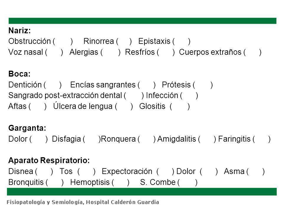 Nariz: Obstrucción ( ) Rinorrea ( ) Epistaxis ( ) Voz nasal ( ) Alergias ( ) Resfríos ( ) Cuerpos extraños ( ) Boca: Dentición ( ) Encías sangrantes (