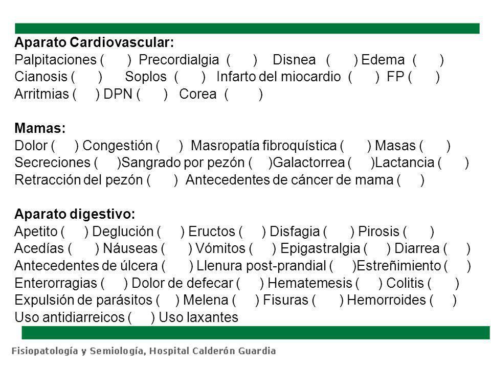 Aparato Cardiovascular: Palpitaciones ( ) Precordialgia ( ) Disnea ( ) Edema ( ) Cianosis ( ) Soplos ( ) Infarto del miocardio ( ) FP ( ) Arritmias (