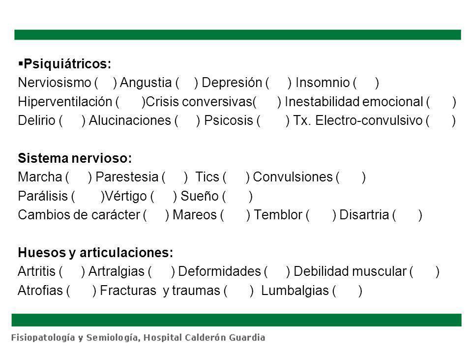 Psiquiátricos: Nerviosismo ( ) Angustia ( ) Depresión ( ) Insomnio ( ) Hiperventilación ( )Crisis conversivas( ) Inestabilidad emocional ( ) Delirio (