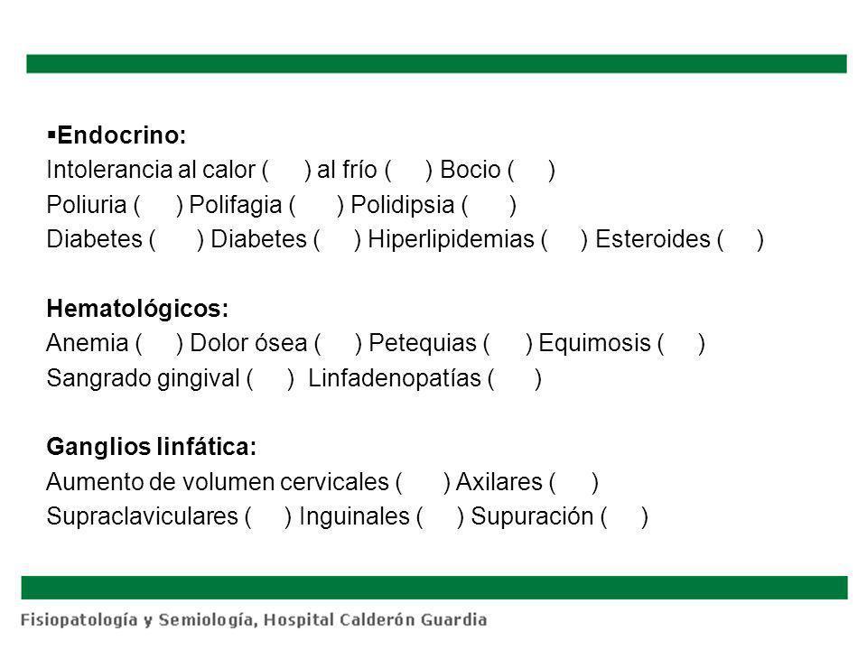 Endocrino: Intolerancia al calor ( ) al frío ( ) Bocio ( ) Poliuria ( ) Polifagia ( ) Polidipsia ( ) Diabetes ( ) Diabetes ( ) Hiperlipidemias ( ) Est