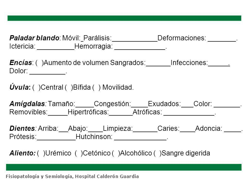 Paladar blando: Móvil:Parálisis:Deformaciones:. Ictericia: Hemorragia:. Encías: ( )Aumento de volumen Sangrados: Infecciones:. Dolor:. Úvula: ( )Centr