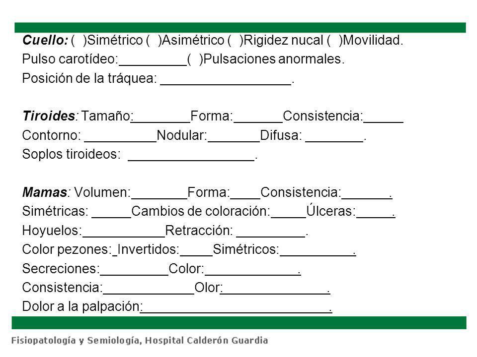 Cuello: ( )Simétrico ( )Asimétrico ( )Rigidez nucal ( )Movilidad. Pulso carotídeo: ( )Pulsaciones anormales. Posición de la tráquea:. Tiroides: Tamaño