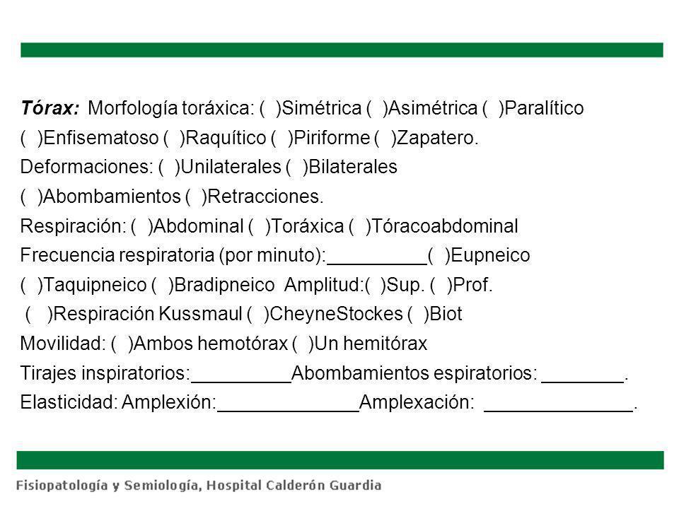 Tórax:Morfología toráxica: ( )Simétrica ( )Asimétrica ( )Paralítico ( )Enfisematoso ( )Raquítico ( )Piriforme ( )Zapatero. Deformaciones: ( )Unilatera