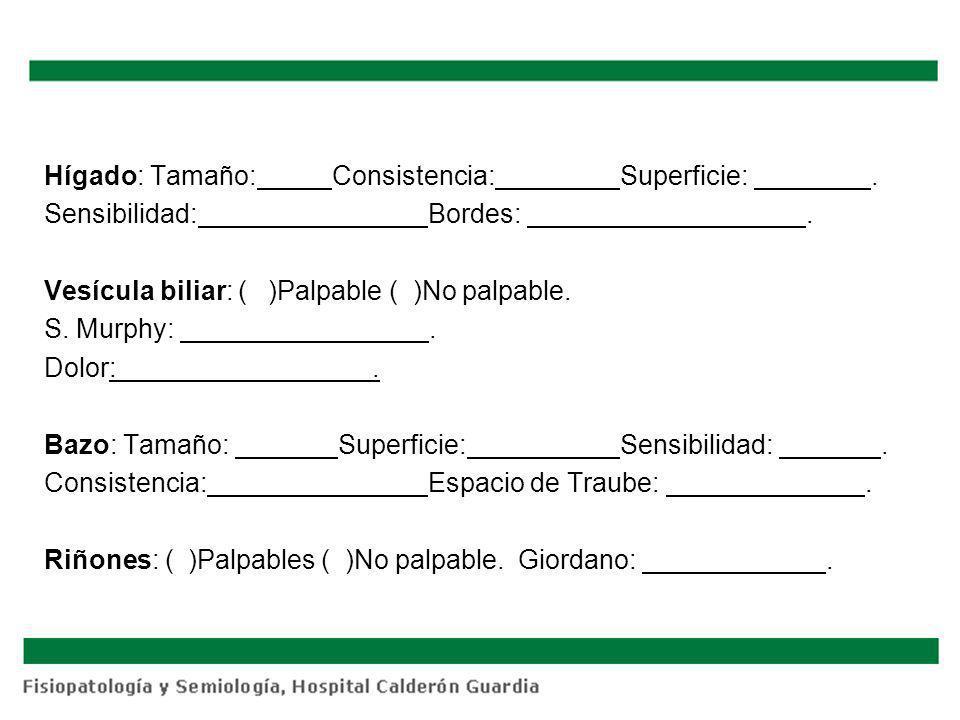 Hígado: Tamaño:Consistencia:Superficie:. Sensibilidad:Bordes:. Vesícula biliar: ( )Palpable ( )No palpable. S. Murphy:. Dolor:. Bazo: Tamaño: Superfic