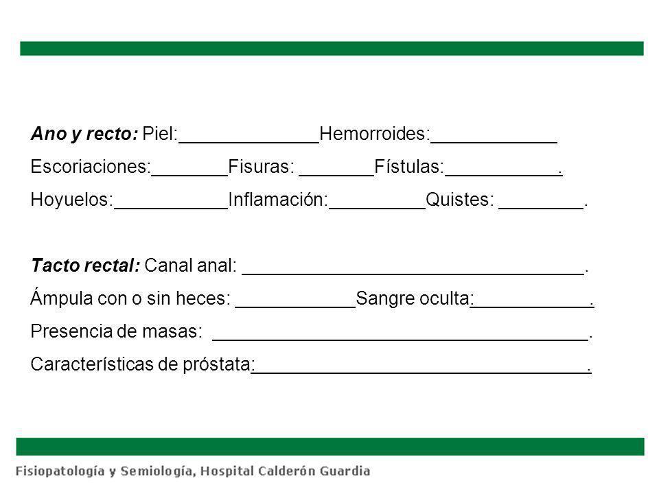 Ano y recto: Piel: Hemorroides: Escoriaciones:Fisuras: Fístulas:. Hoyuelos:Inflamación:Quistes:. Tacto rectal: Canal anal:. Ámpula con o sin heces: Sa
