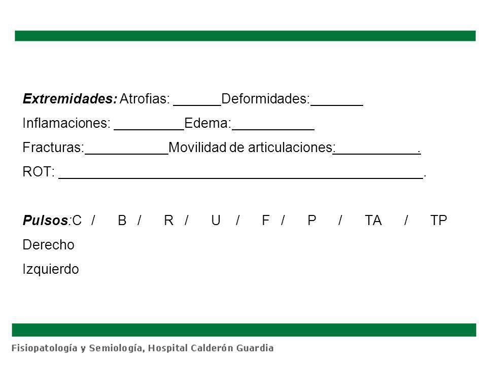 Extremidades: Atrofias: Deformidades: Inflamaciones: Edema: Fracturas:Movilidad de articulaciones:. ROT:. Pulsos:C / B / R / U / F / P / TA / TP Derec