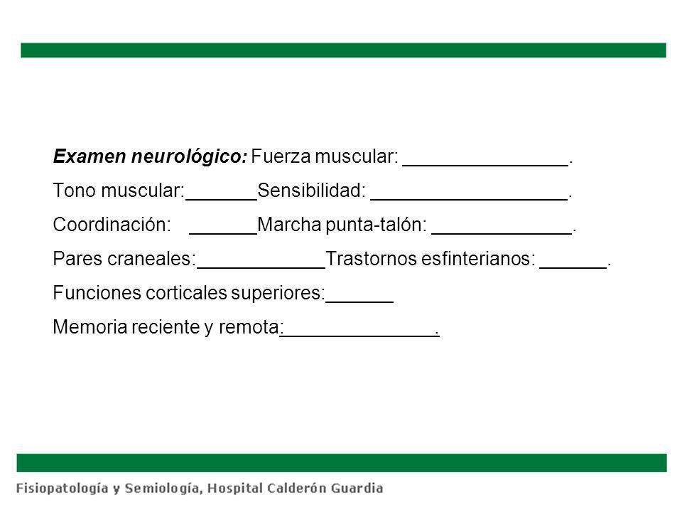 Examen neurológico: Fuerza muscular:. Tono muscular:Sensibilidad:. Coordinación:Marcha punta-talón:. Pares craneales:Trastornos esfinterianos:. Funcio