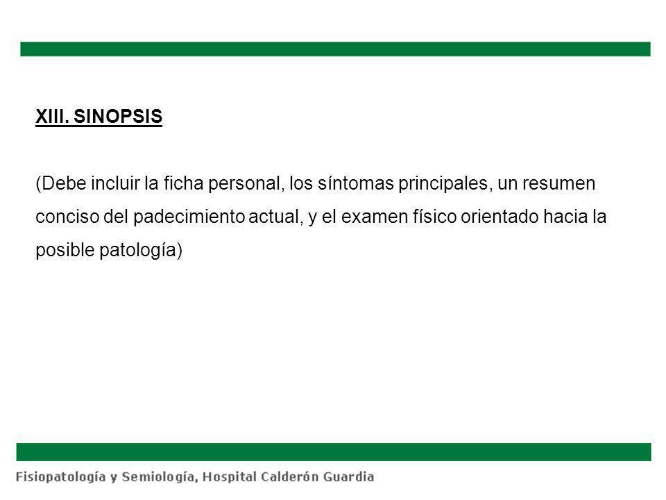 XIII. SINOPSIS (Debe incluir la ficha personal, los síntomas principales, un resumen conciso del padecimiento actual, y el examen físico orientado hac