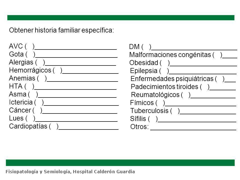Obtener historia familiar específica: AVC ( )______________________ Gota ( )______________________ Alergias ( )___________________ Hemorrágicos ( )___