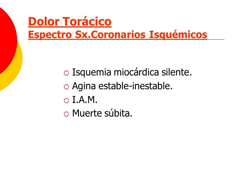 Dolor Torácico Espectro Sx.Coronarios Isquémicos Isquemia miocárdica silente. Agina estable-inestable. I.A.M. Muerte súbita.
