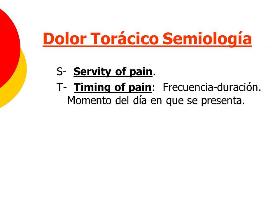 Dolor Torácico Semiología S- Servity of pain. T- Timing of pain: Frecuencia-duración. Momento del día en que se presenta.