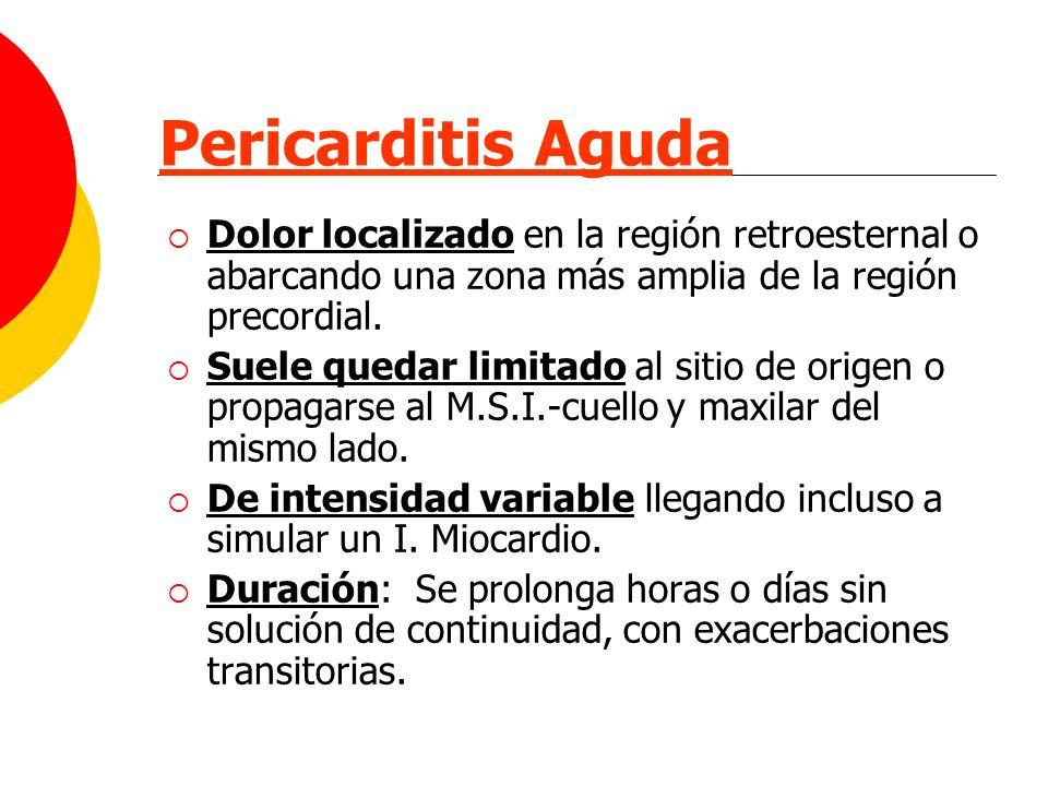 Pericarditis Aguda Dolor localizado en la región retroesternal o abarcando una zona más amplia de la región precordial. Suele quedar limitado al sitio