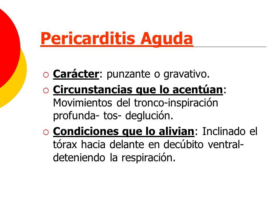 Pericarditis Aguda Carácter: punzante o gravativo. Circunstancias que lo acentúan: Movimientos del tronco-inspiración profunda- tos- deglución. Condic