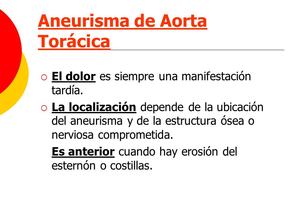 Aneurisma de Aorta Torácica El dolor es siempre una manifestación tardía. La localización depende de la ubicación del aneurisma y de la estructura óse