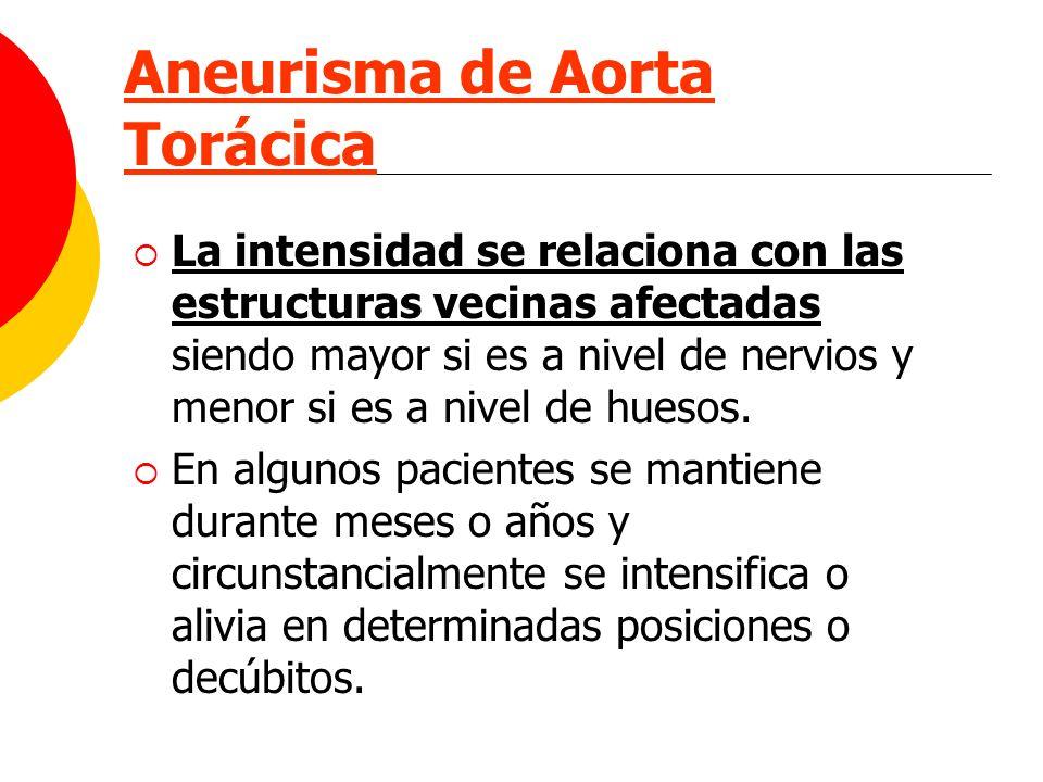 Aneurisma de Aorta Torácica La intensidad se relaciona con las estructuras vecinas afectadas siendo mayor si es a nivel de nervios y menor si es a niv