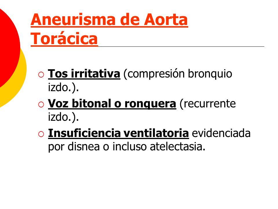 Aneurisma de Aorta Torácica Tos irritativa (compresión bronquio izdo.). Voz bitonal o ronquera (recurrente izdo.). Insuficiencia ventilatoria evidenci