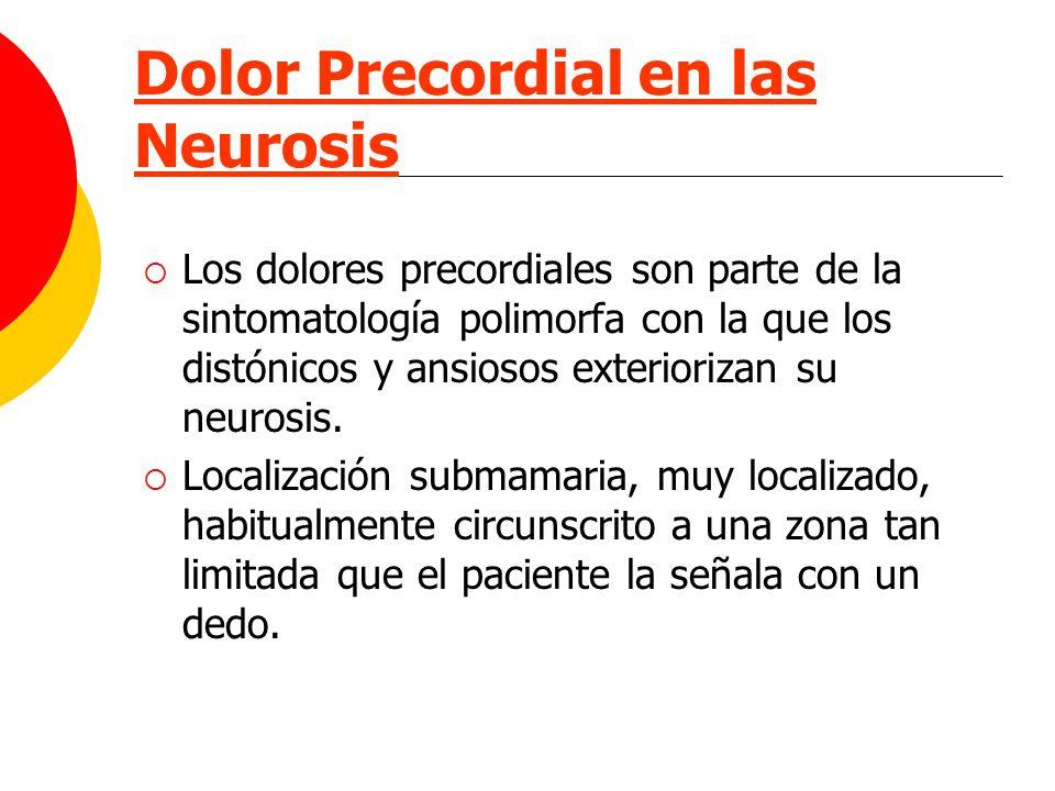 Dolor Precordial en las Neurosis Los dolores precordiales son parte de la sintomatología polimorfa con la que los distónicos y ansiosos exteriorizan s