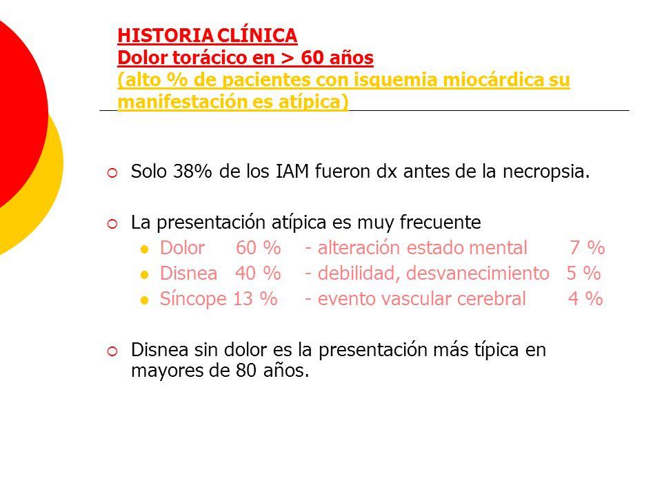 HISTORIA CLÍNICA Dolor torácico en > 60 años (alto % de pacientes con isquemia miocárdica su manifestación es atípica) Solo 38% de los IAM fueron dx a