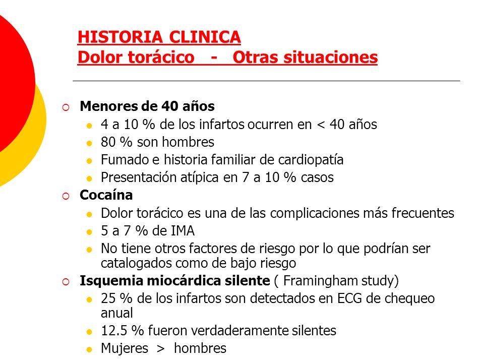 HISTORIA CLINICA Dolor torácico - Otras situaciones Menores de 40 años 4 a 10 % de los infartos ocurren en < 40 años 80 % son hombres Fumado e histori