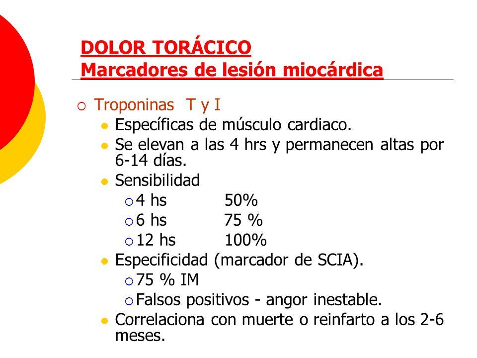 DOLOR TORÁCICO Marcadores de lesión miocárdica Troponinas T y I Específicas de músculo cardiaco. Se elevan a las 4 hrs y permanecen altas por 6-14 día